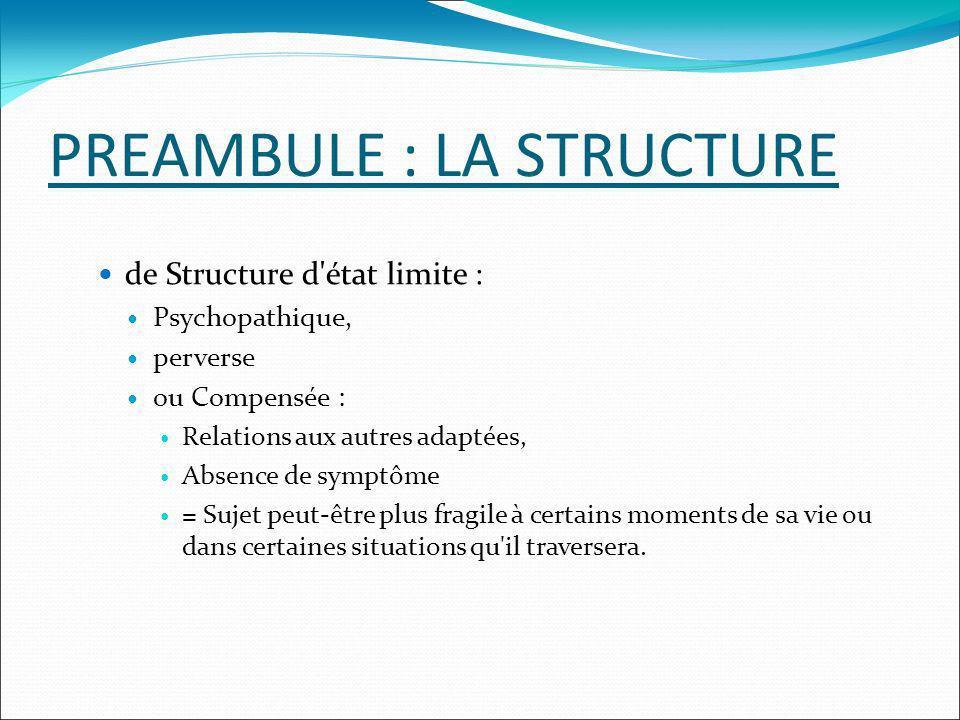 PREAMBULE : LA STRUCTURE de Structure d'état limite : Psychopathique, perverse ou Compensée : Relations aux autres adaptées, Absence de symptôme = Suj
