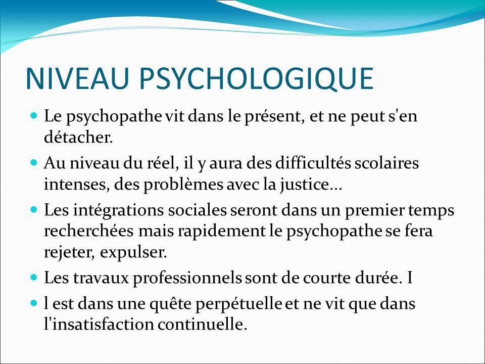 NIVEAU PSYCHOLOGIQUE Le psychopathe vit dans le présent, et ne peut s'en détacher. Au niveau du réel, il y aura des difficultés scolaires intenses, de