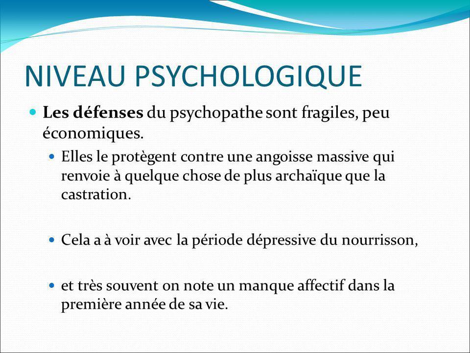 NIVEAU PSYCHOLOGIQUE Les défenses du psychopathe sont fragiles, peu économiques. Elles le protègent contre une angoisse massive qui renvoie à quelque