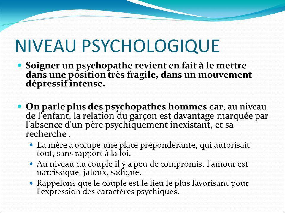 NIVEAU PSYCHOLOGIQUE Soigner un psychopathe revient en fait à le mettre dans une position très fragile, dans un mouvement dépressif intense. On parle