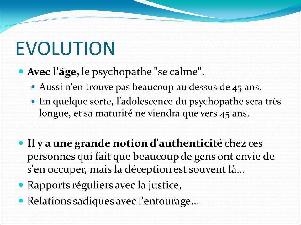 EVOLUTION La psychopathie pourra évoluer vers d autres pathologies: Délire paranoïaque adulte (psychose), Ethylisme (pathologie comportementale) (les toxicomanes sont aussi des psychopathes) Caractère névrotique.