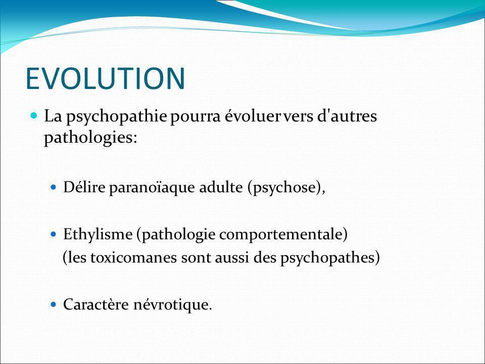 EVOLUTION La psychopathie pourra évoluer vers d'autres pathologies: Délire paranoïaque adulte (psychose), Ethylisme (pathologie comportementale) (les