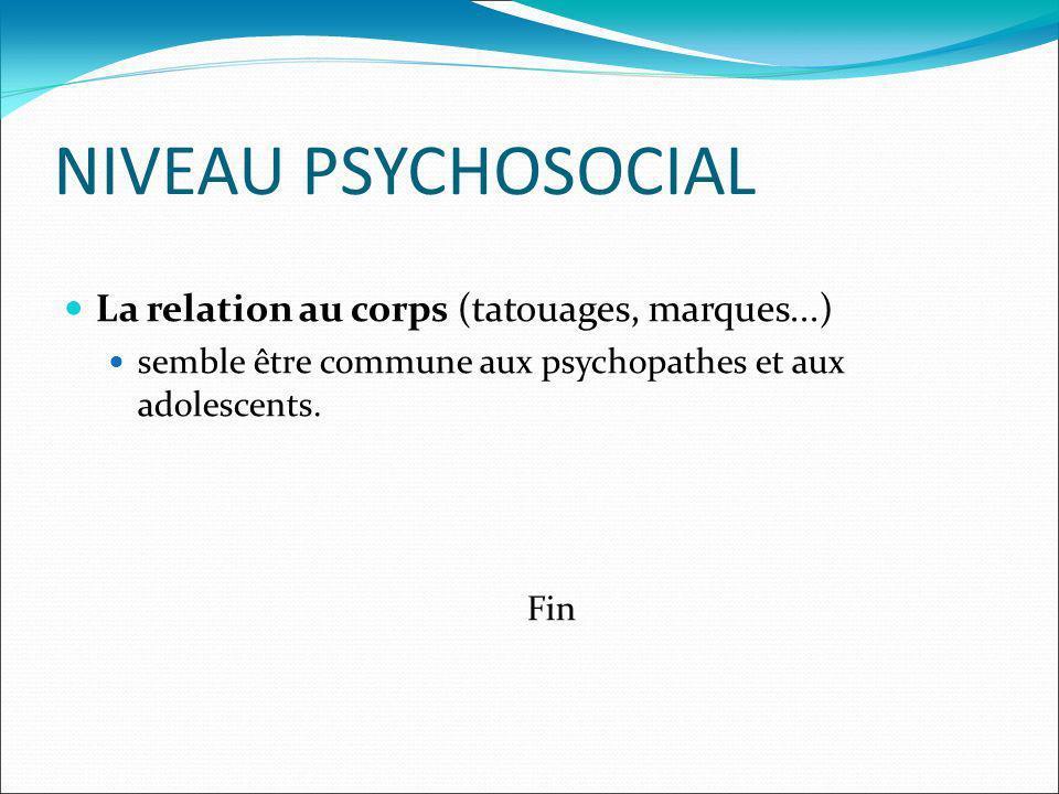 NIVEAU PSYCHOSOCIAL La relation au corps (tatouages, marques...) semble être commune aux psychopathes et aux adolescents. Fin