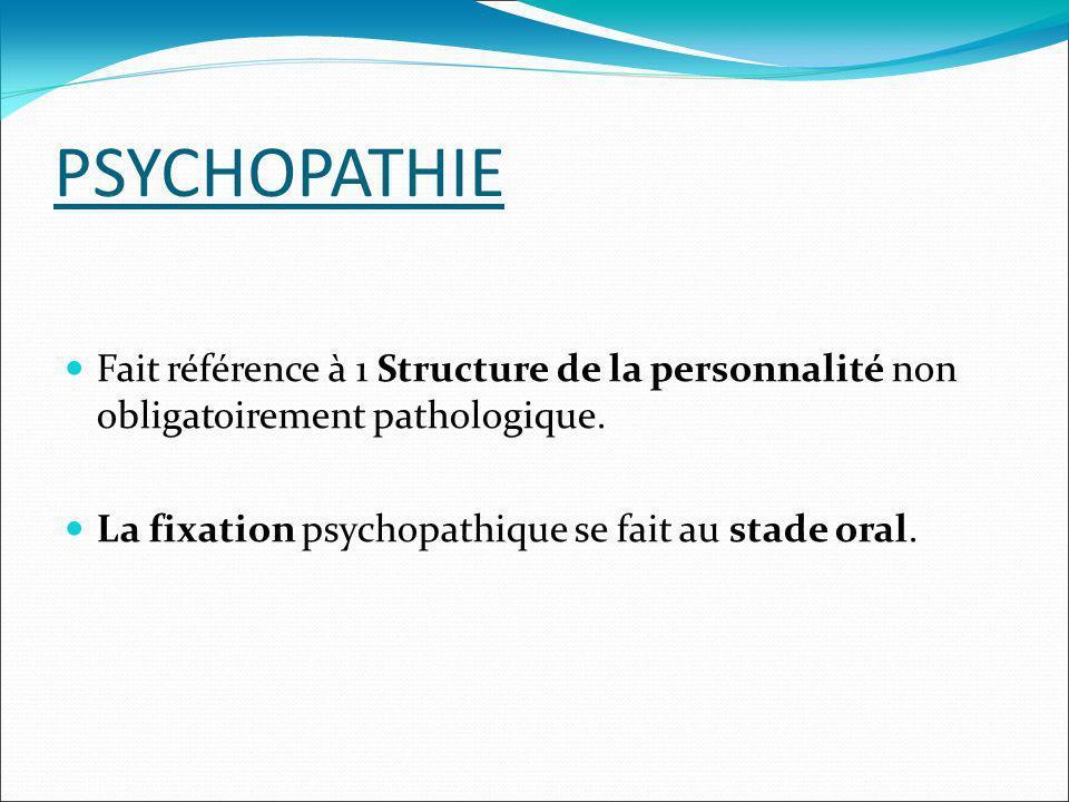PSYCHOPATHIE Fait référence à 1 Structure de la personnalité non obligatoirement pathologique. La fixation psychopathique se fait au stade oral.