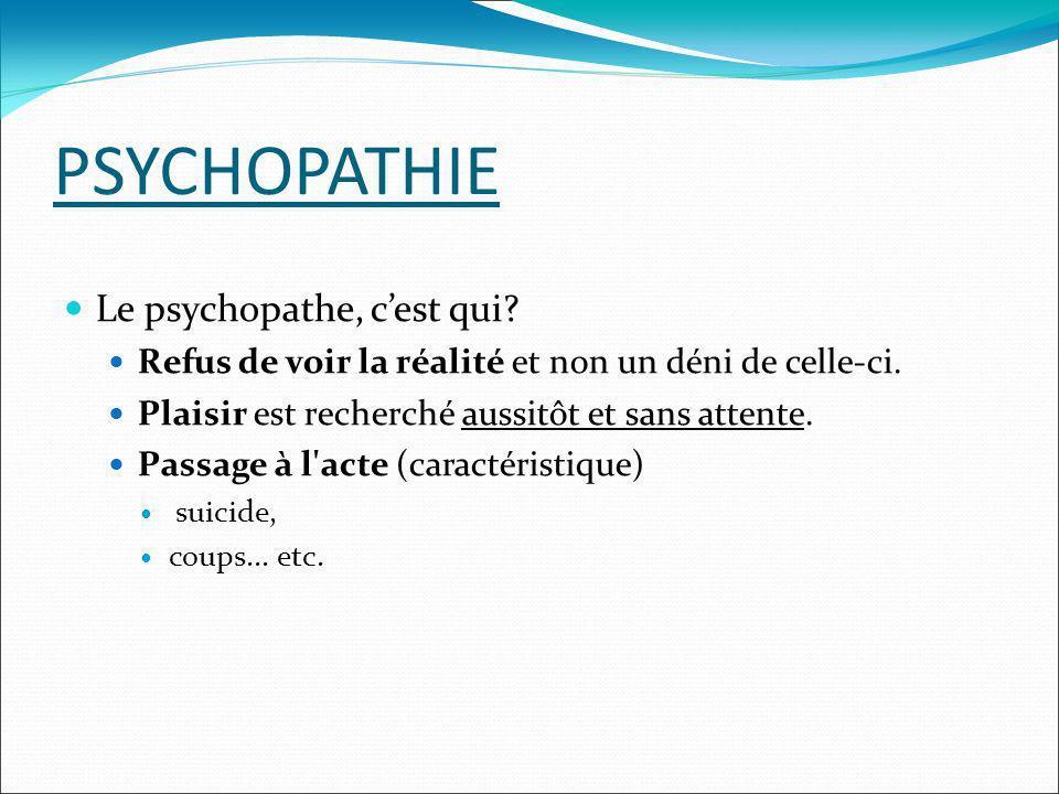 PSYCHOPATHIE Le psychopathe, cest qui? Refus de voir la réalité et non un déni de celle-ci. Plaisir est recherché aussitôt et sans attente. Passage à