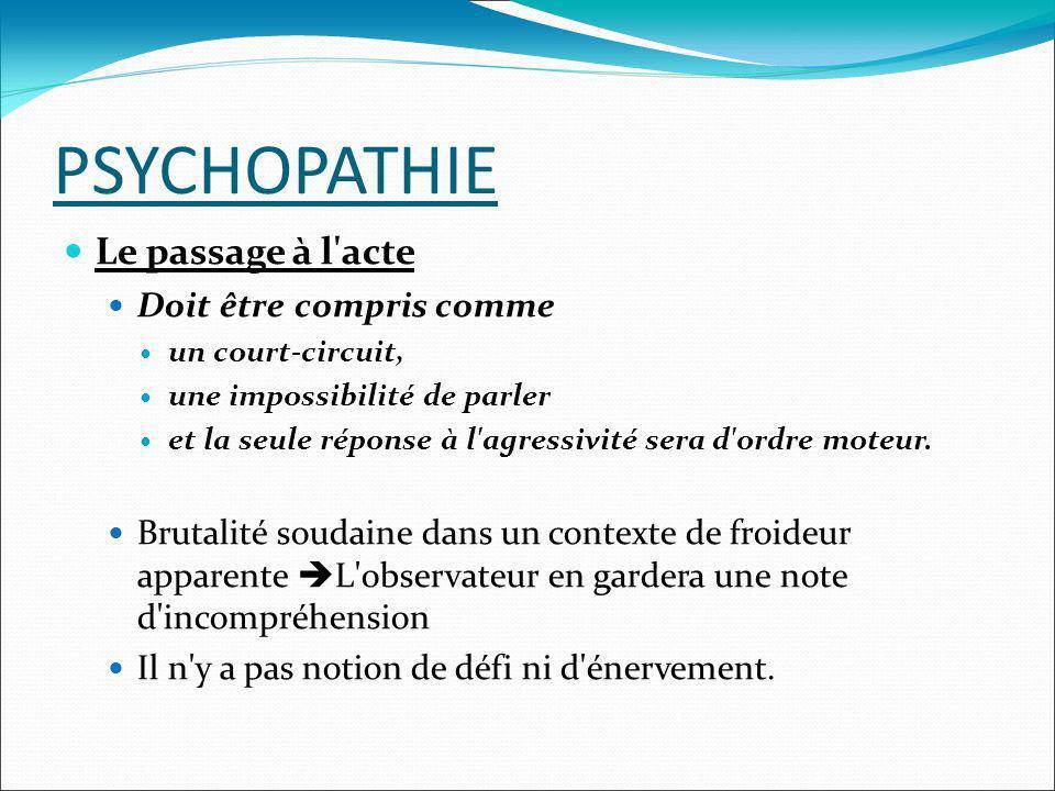 PSYCHOPATHIE Le passage à l'acte Doit être compris comme un court-circuit, une impossibilité de parler et la seule réponse à l'agressivité sera d'ordr