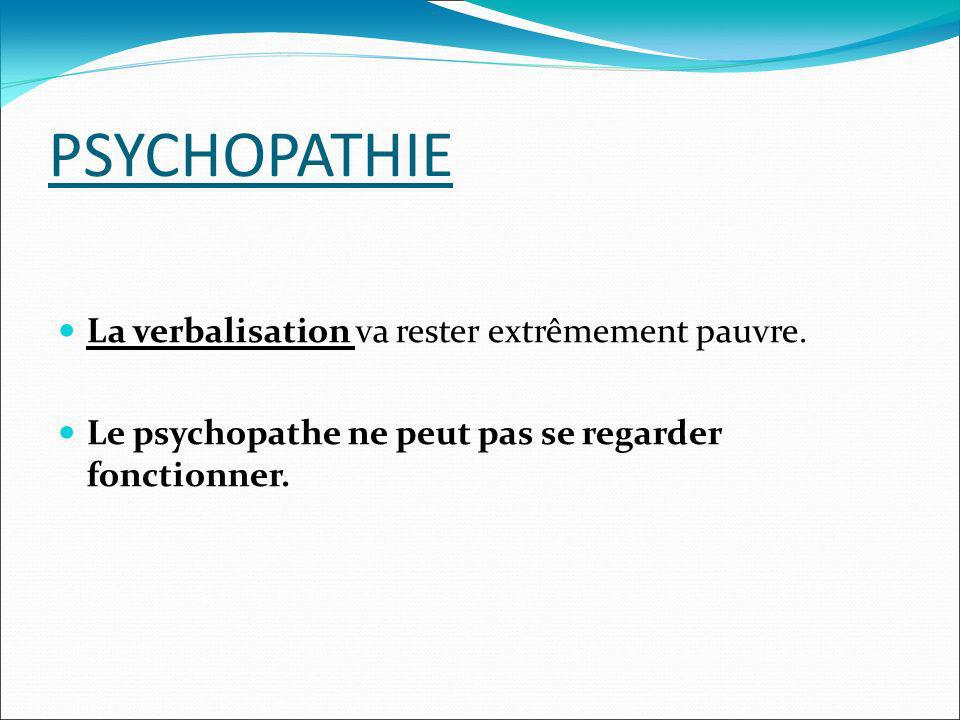 PSYCHOPATHIE La verbalisation va rester extrêmement pauvre. Le psychopathe ne peut pas se regarder fonctionner.