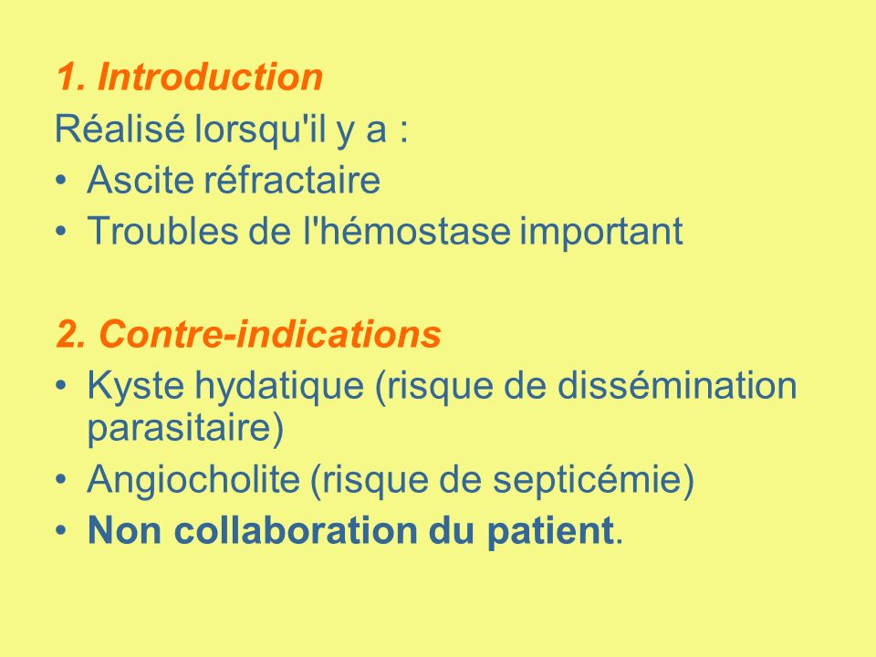 1. Introduction Réalisé lorsqu'il y a : Ascite réfractaire Troubles de l'hémostase important 2. Contre-indications Kyste hydatique (risque de dissémin