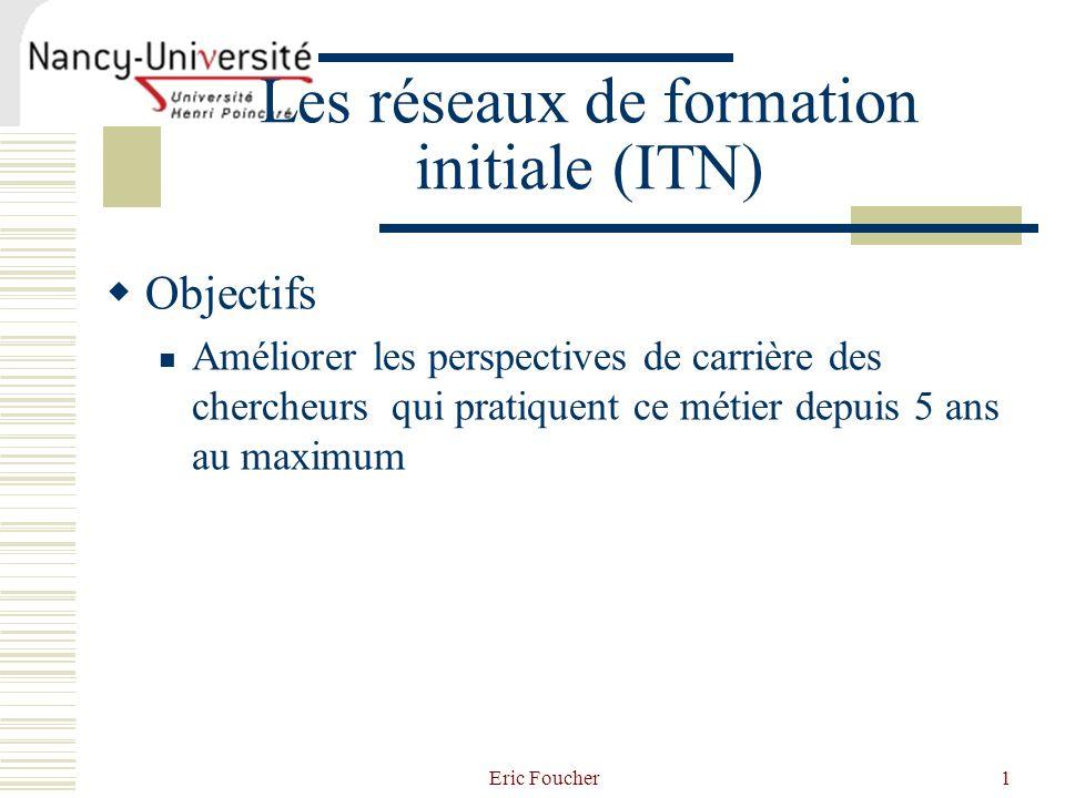 Eric Foucher1 Les réseaux de formation initiale (ITN) Objectifs Améliorer les perspectives de carrière des chercheurs qui pratiquent ce métier depuis