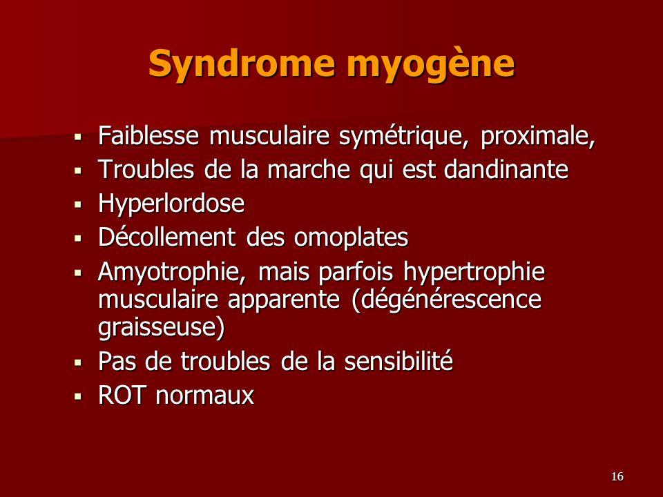 16 Syndrome myogène Faiblesse musculaire symétrique, proximale, Faiblesse musculaire symétrique, proximale, Troubles de la marche qui est dandinante T