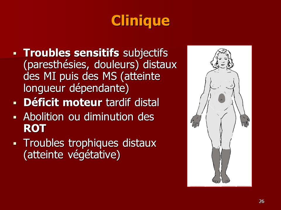 26 Clinique Troubles sensitifs subjectifs (paresthésies, douleurs) distaux des MI puis des MS (atteinte longueur dépendante) Troubles sensitifs subjec