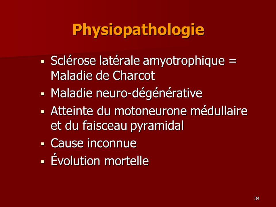 34 Physiopathologie Sclérose latérale amyotrophique = Maladie de Charcot Sclérose latérale amyotrophique = Maladie de Charcot Maladie neuro-dégénérati