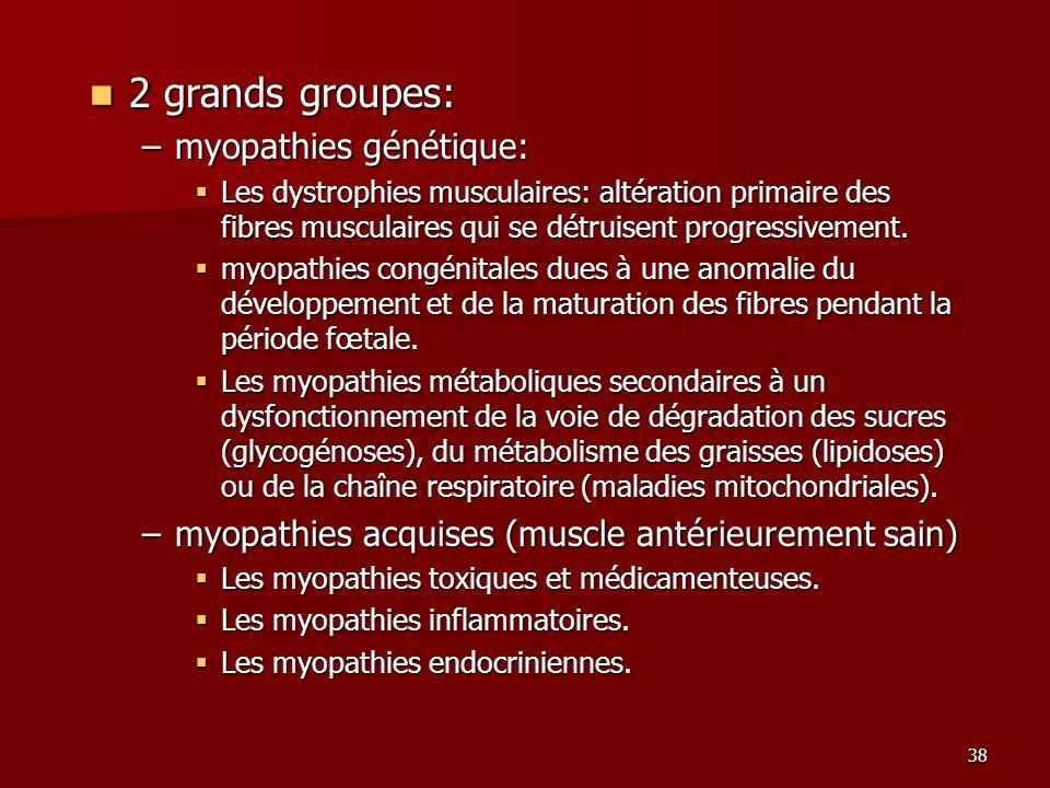 38 2 grands groupes: 2 grands groupes: –myopathies génétique: Les dystrophies musculaires: altération primaire des fibres musculaires qui se détruisen