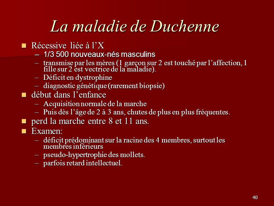 40 La maladie de Duchenne Récessive liée à lX Récessive liée à lX –1/3 500 nouveaux-nés masculins –transmise par les mères (1 garçon sur 2 est touché