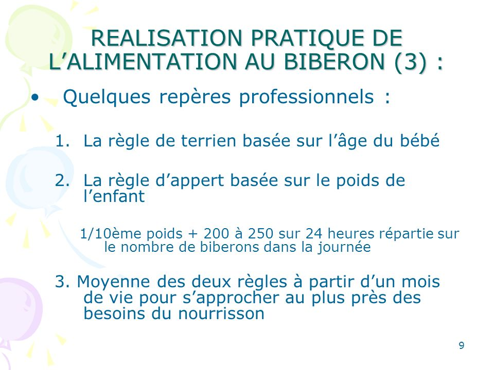9 REALISATION PRATIQUE DE LALIMENTATION AU BIBERON (3) : Quelques repères professionnels : 1.La règle de terrien basée sur lâge du bébé 2.La règle dap