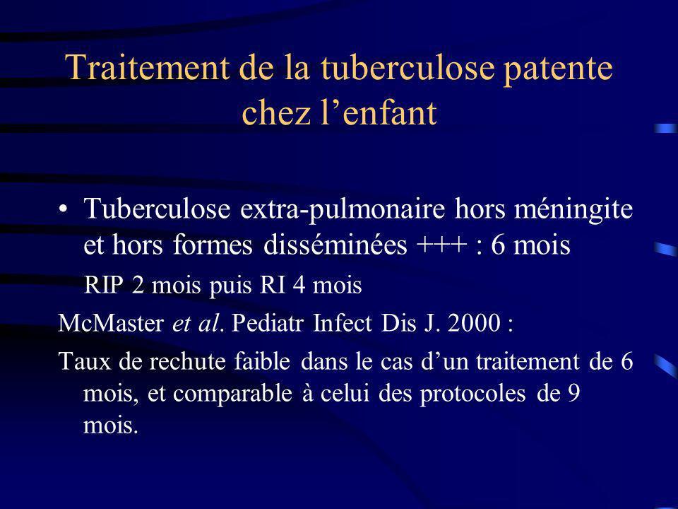 Traitement de la tuberculose patente chez lenfant Tuberculose extra-pulmonaire hors méningite et hors formes disséminées +++ : 6 mois RIP 2 mois puis RI 4 mois McMaster et al.