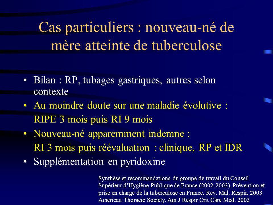 Cas particuliers : nouveau-né de mère atteinte de tuberculose Bilan : RP, tubages gastriques, autres selon contexte Au moindre doute sur une maladie é