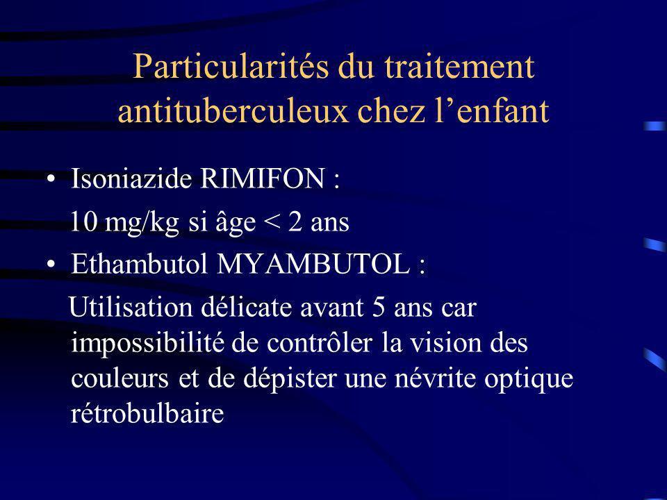 Particularités du traitement antituberculeux chez lenfant Isoniazide RIMIFON : 10 mg/kg si âge < 2 ans Ethambutol MYAMBUTOL : Utilisation délicate avant 5 ans car impossibilité de contrôler la vision des couleurs et de dépister une névrite optique rétrobulbaire