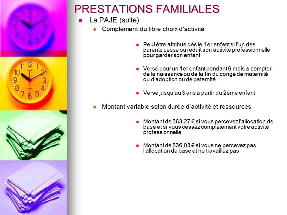 PRESTATIONS FAMILIALES La PAJE (suite) La PAJE (suite) Complément du libre choix dactivité Complément du libre choix dactivité Peut être attribué dès