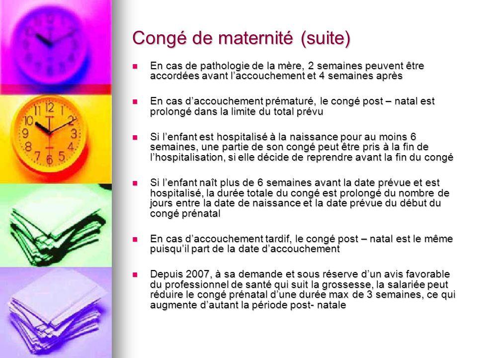 Congé de maternité (suite) En cas de pathologie de la mère, 2 semaines peuvent être accordées avant laccouchement et 4 semaines après En cas de pathol