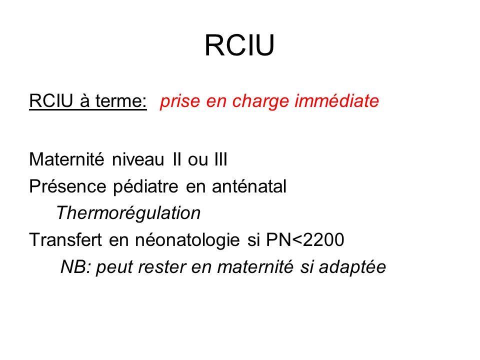 RCIU RCIU à terme: prise en charge immédiate Maternité niveau II ou III Présence pédiatre en anténatal Thermorégulation Transfert en néonatologie si P