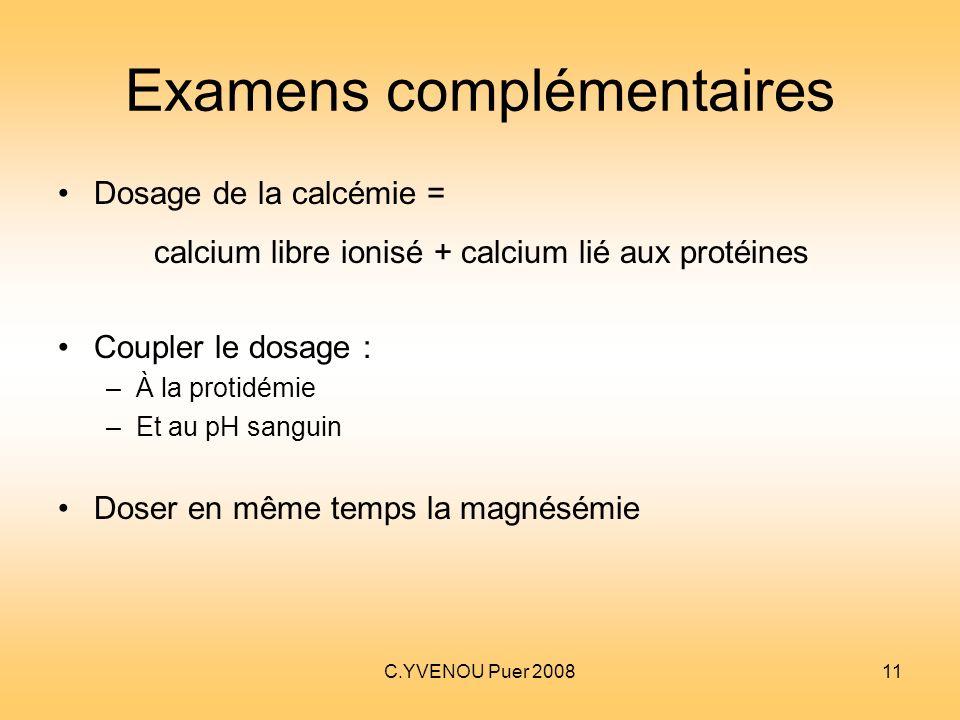 C.YVENOU Puer 200811 Examens complémentaires Dosage de la calcémie = calcium libre ionisé + calcium lié aux protéines Coupler le dosage : –À la protid