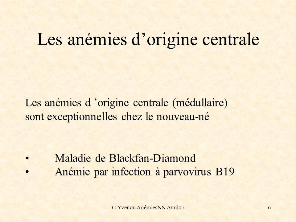 C.Yvenou AnémiesNN Avril076 Les anémies d origine centrale (médullaire) sont exceptionnelles chez le nouveau-né Maladie de Blackfan-Diamond Anémie par