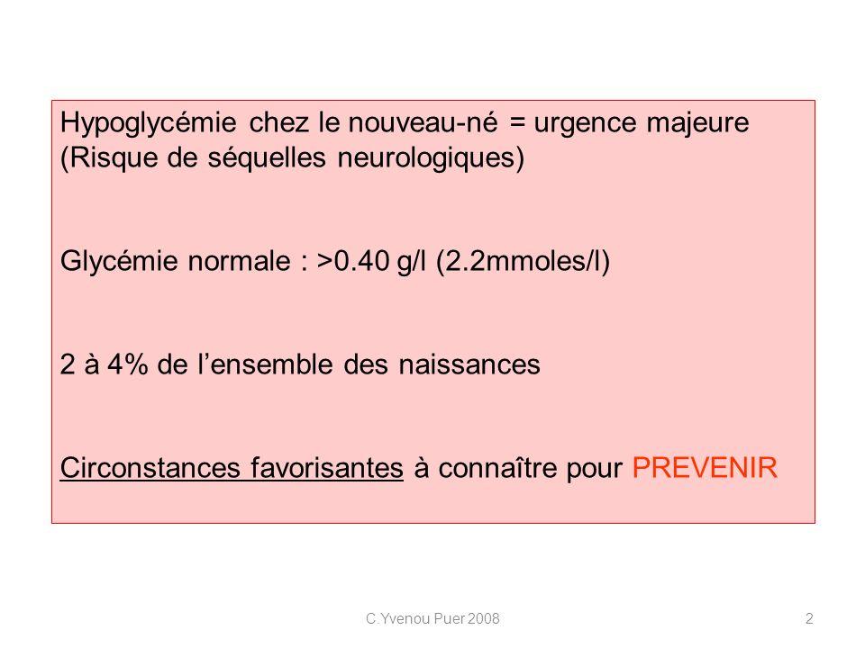 C.Yvenou Puer 20082 Hypoglycémie chez le nouveau-né = urgence majeure (Risque de séquelles neurologiques) Glycémie normale : >0.40 g/l (2.2mmoles/l) 2
