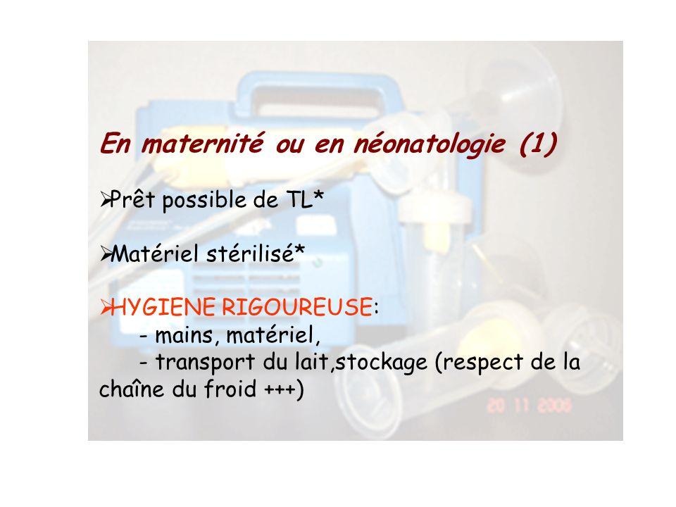 En maternité ou en néonatologie (1) Prêt possible de TL* Matériel stérilisé* HYGIENE RIGOUREUSE: - mains, matériel, - transport du lait,stockage (resp