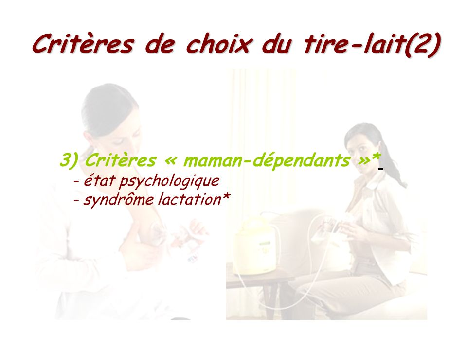 Critères de choix du tire-lait(2) 3) Critères « maman-dépendants »* - état psychologique - syndrôme lactation*