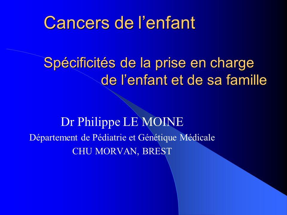 Cancers de lenfant Spécificités de la prise en charge de lenfant et de sa famille Dr Philippe LE MOINE Département de Pédiatrie et Génétique Médicale CHU MORVAN, BREST
