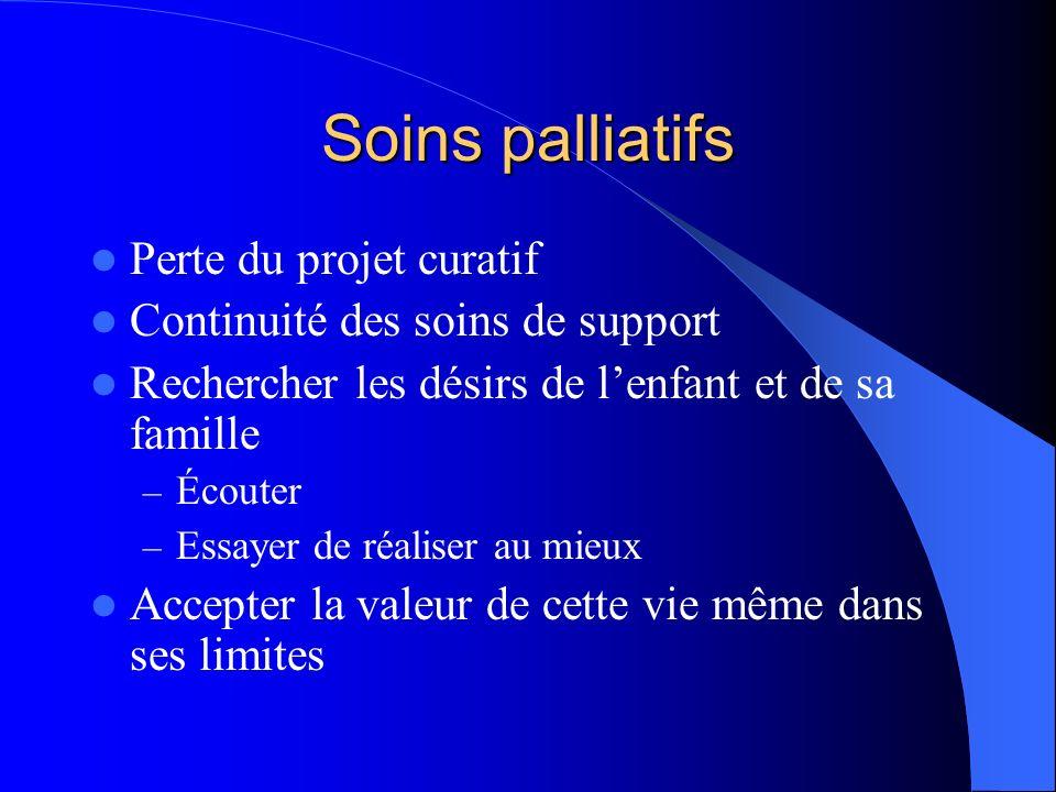 Soins palliatifs Perte du projet curatif Continuité des soins de support Rechercher les désirs de lenfant et de sa famille – Écouter – Essayer de réal
