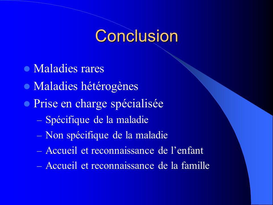 Conclusion Maladies rares Maladies hétérogènes Prise en charge spécialisée – Spécifique de la maladie – Non spécifique de la maladie – Accueil et reco