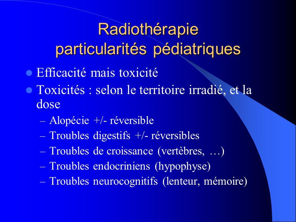 Radiothérapie particularités pédiatriques Efficacité mais toxicité Toxicités : selon le territoire irradié, et la dose – Alopécie +/- réversible – Troubles digestifs +/- réversibles – Troubles de croissance (vertèbres, …) – Troubles endocriniens (hypophyse) – Troubles neurocognitifs (lenteur, mémoire)