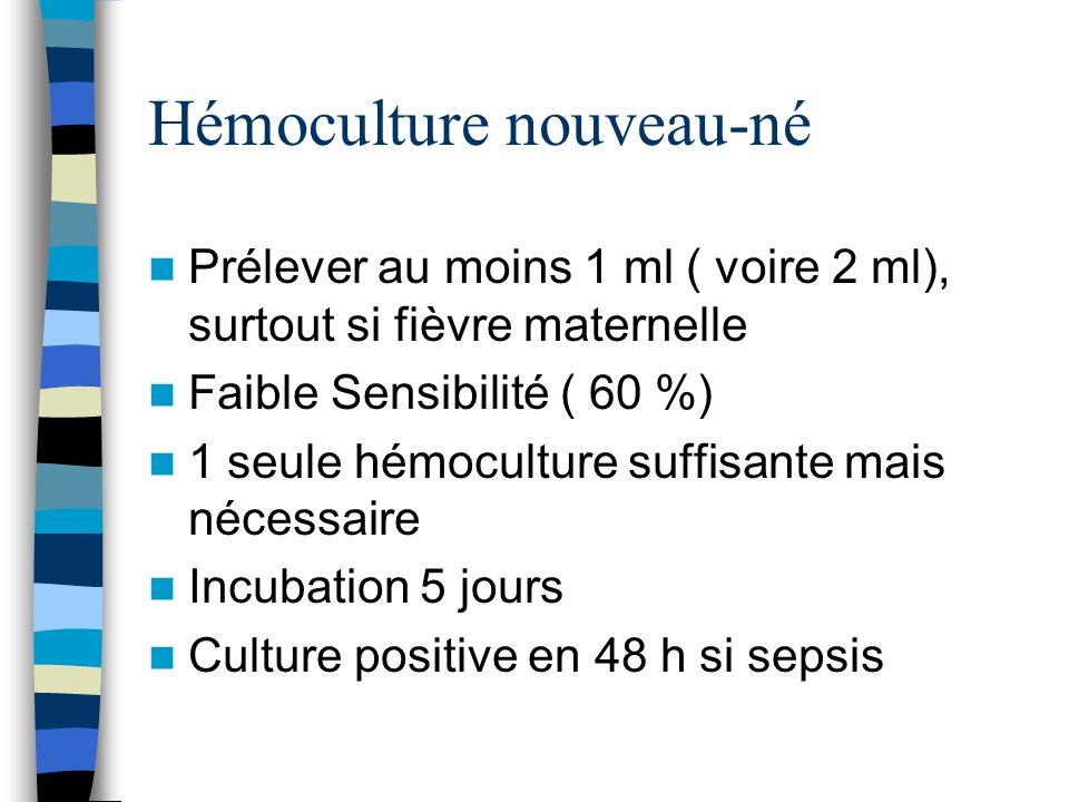 Hémoculture nouveau-né Prélever au moins 1 ml ( voire 2 ml), surtout si fièvre maternelle Faible Sensibilité ( 60 %) 1 seule hémoculture suffisante ma