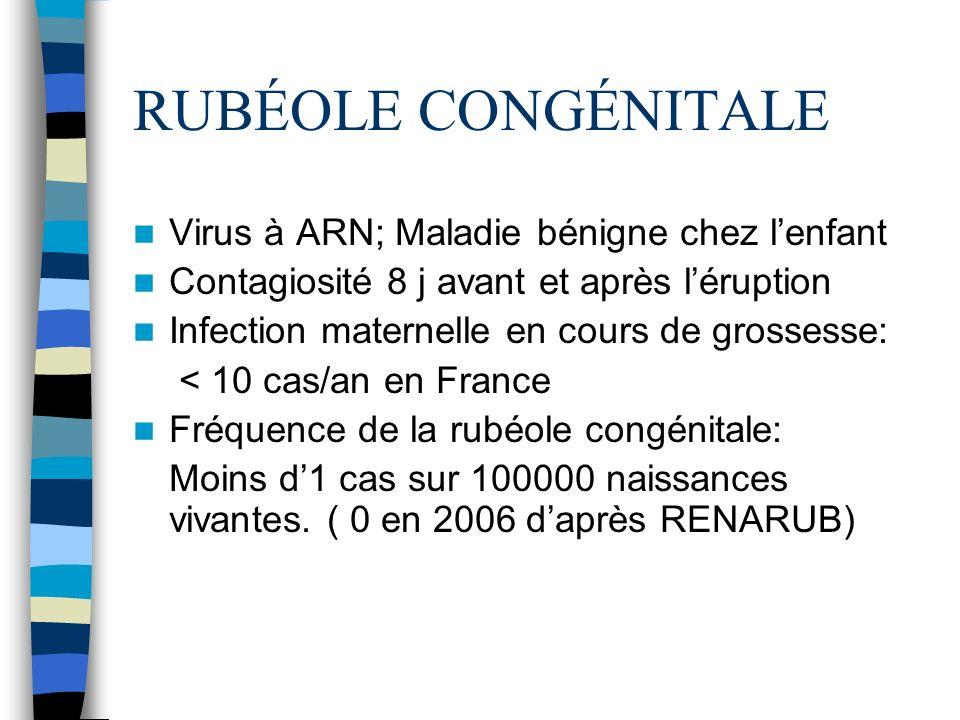 RUBÉOLE CONGÉNITALE Virus à ARN; Maladie bénigne chez lenfant Contagiosité 8 j avant et après léruption Infection maternelle en cours de grossesse: <