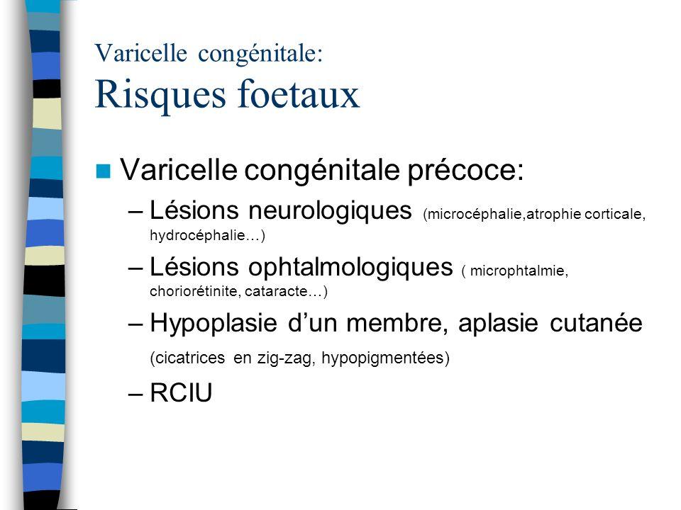 Varicelle congénitale: Risques foetaux Varicelle congénitale précoce: –Lésions neurologiques (microcéphalie,atrophie corticale, hydrocéphalie…) –Lésio