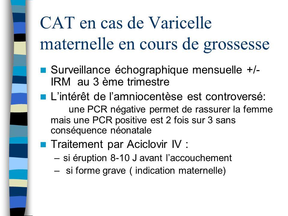 CAT en cas de Varicelle maternelle en cours de grossesse Surveillance échographique mensuelle +/- IRM au 3 ème trimestre Lintérêt de lamniocentèse est