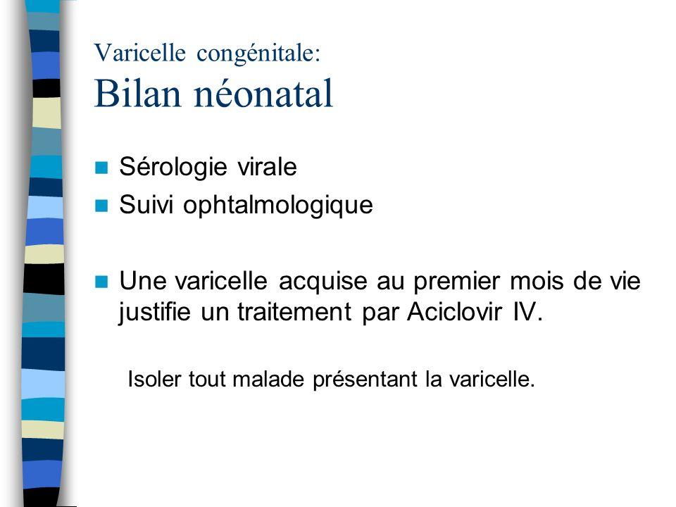 Varicelle congénitale: Bilan néonatal Sérologie virale Suivi ophtalmologique Une varicelle acquise au premier mois de vie justifie un traitement par A