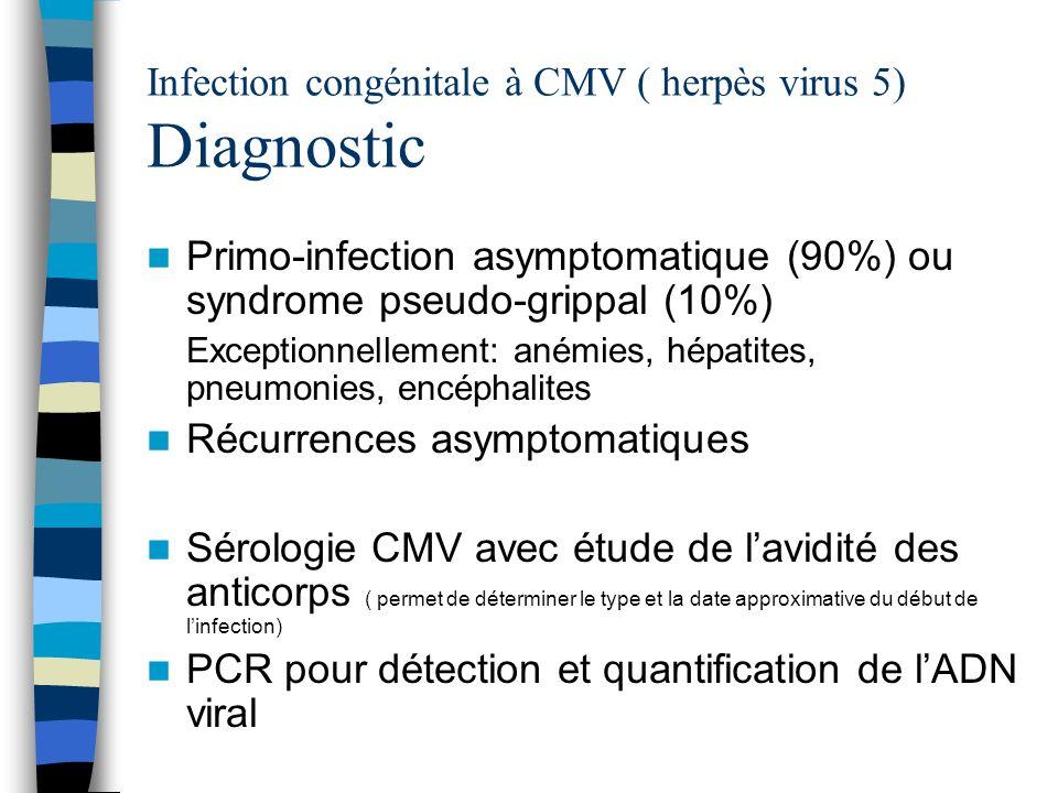 Infection congénitale à CMV ( herpès virus 5) Diagnostic Primo-infection asymptomatique (90%) ou syndrome pseudo-grippal (10%) Exceptionnellement: ané