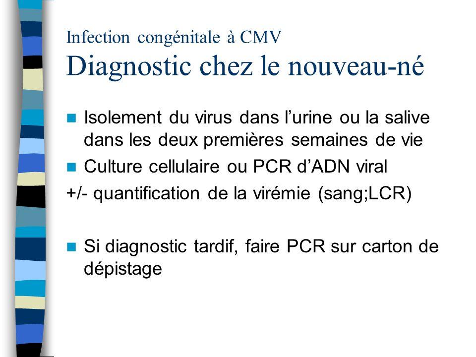 Infection congénitale à CMV Diagnostic chez le nouveau-né Isolement du virus dans lurine ou la salive dans les deux premières semaines de vie Culture