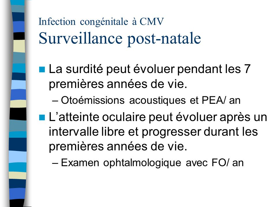 Infection congénitale à CMV Surveillance post-natale La surdité peut évoluer pendant les 7 premières années de vie. –Otoémissions acoustiques et PEA/