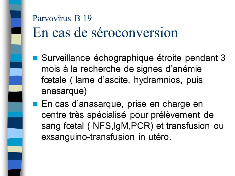 Parvovirus B 19 En cas de séroconversion Surveillance échographique étroite pendant 3 mois à la recherche de signes danémie fœtale ( lame dascite, hyd
