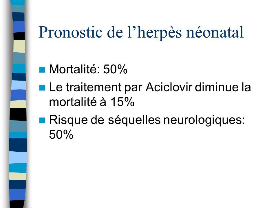 Pronostic de lherpès néonatal Mortalité: 50% Le traitement par Aciclovir diminue la mortalité à 15% Risque de séquelles neurologiques: 50%
