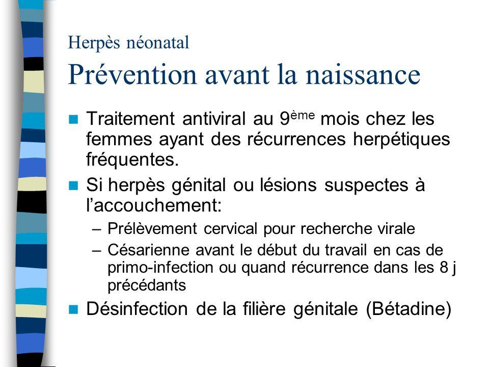 Herpès néonatal Prévention avant la naissance Traitement antiviral au 9 ème mois chez les femmes ayant des récurrences herpétiques fréquentes. Si herp