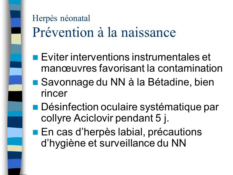 Herpès néonatal Prévention à la naissance Eviter interventions instrumentales et manœuvres favorisant la contamination Savonnage du NN à la Bétadine,