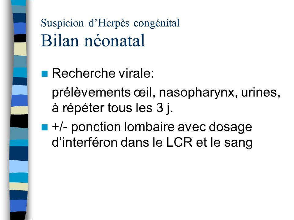 Suspicion dHerpès congénital Bilan néonatal Recherche virale: prélèvements œil, nasopharynx, urines, à répéter tous les 3 j. +/- ponction lombaire ave