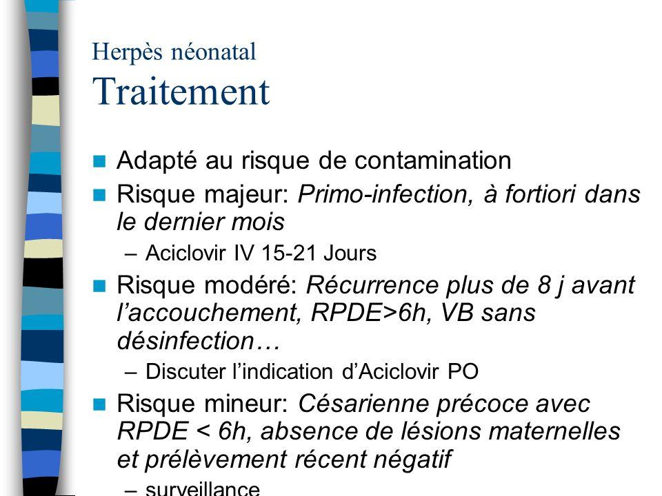Herpès néonatal Traitement Adapté au risque de contamination Risque majeur: Primo-infection, à fortiori dans le dernier mois –Aciclovir IV 15-21 Jours