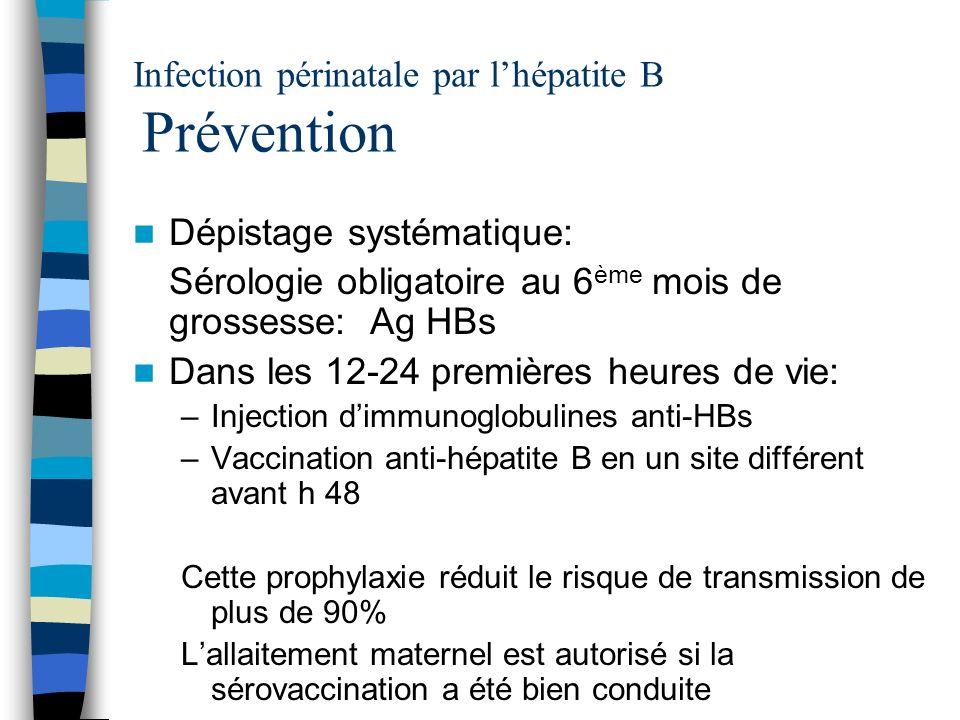 Infection périnatale par lhépatite B Prévention Dépistage systématique: Sérologie obligatoire au 6 ème mois de grossesse: Ag HBs Dans les 12-24 premiè