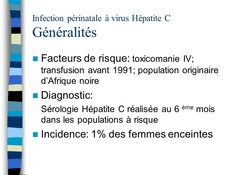 Infection périnatale à virus Hépatite C Généralités Facteurs de risque: toxicomanie IV; transfusion avant 1991; population originaire dAfrique noire D